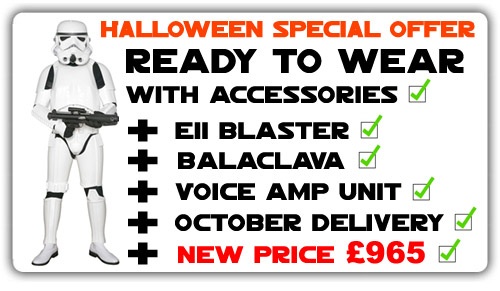 New Halloween Special Offer - Ready to Wear Package with Accessories + E11 Blaster + Balaclava + Voice Amp Unit + October Delivery + New Price. Limited number of suits available. Approx 7-10 Days Delivery. DO NOT WAIT - ORDER NOW